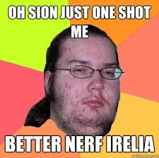 Better Nerf Irelia Meme - oh sion just one shot me better nerf irelia butthurt dweller