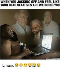Jacking Off Memes - when you jacking off and feel like your dead relatives are watching