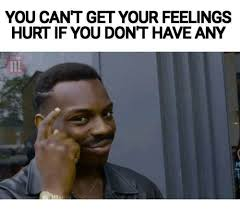 Hurt Feelings Meme - you can t get your feelings hurt if you dont have any meme on sizzle