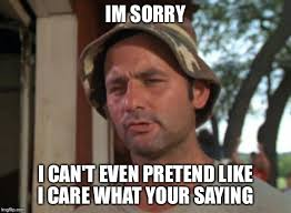Like I Care Meme - im sorry i can t even pretend like i care what your saying