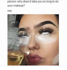 Makeup Meme - person why does it take you so long to do your makeup me makeup