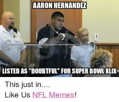 Aaron Hernandez Memes - aaron hernandez listed asdoubtful for super bowl xlix this just in