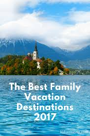 Best Family Vacations The Best Family Vacation Destinations 2017 Are A Trip