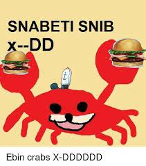 Ebin Meme - snabeti snib dd ad ebin crabs x dddddd meme on sizzle