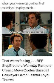 Did We Just Become Best Friends Meme - when your warm up partner first asked you to play catch did we