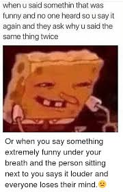 Extremely Funny Memes - when u said somethin that was funny and no one heard so u say it