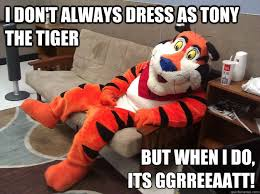 Funny Tiger Memes - i don t always dress as tony the tiger but when i do its