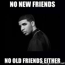 Drake No New Friends Meme - no new friends no old friends either drake meme generator