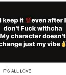 Fuck Love Memes - ikeep it 1even afterl don t fuck withcha my character doesnt
