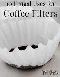coffee filter uses 10 frugal uses for coffee filters coffee filters are good for
