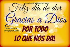 feliz día de dar gracias a dios por todo lo que nos da entre