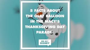 macy s thanksgiving day parade olaf balloon facts oh my disney