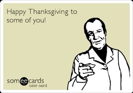 happy thanksgiving to some of you thanksgiving ecard