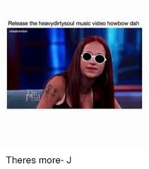 Music Video Meme - release the heavydirtysoul music video howbow dah theres more j