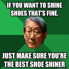 I Make Shoes Meme - if you want to shine shoes that s fine just make sure you re the
