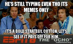 Typing Meme - he s still typing even tho its memes only it s a bold strategy