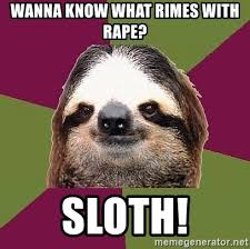 Rape Sloth Memes - wanna know what rimes with rape sloth just lazy sloth meme