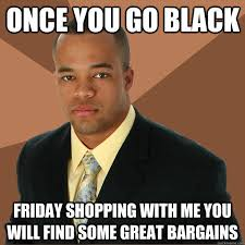 Black Friday Shopping Meme - once you go black friday shopping with me you will find some great