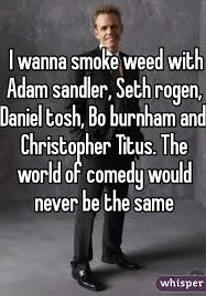 Daniel Tosh Meme - i wanna smoke weed with adam sandler seth rogen daniel tosh bo