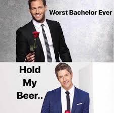 Bachelor Memes - dopl3r com memes worst bachelor ever hold my beer