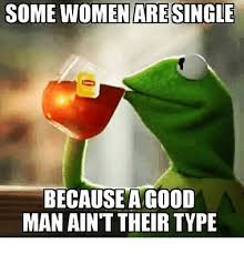 Single Man Meme - some women are single because agood man ain t their type funny