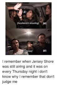 Jersey Shore Memes - incoherent shoutingu silence i remember when jersey shore was