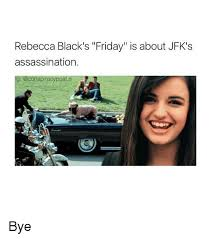 Rebecca Black Friday Meme - rebecca black s friday is about jfk s assassination ig post bye