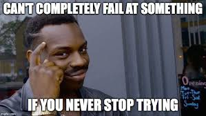 Failure Meme - nobody can call you a failure if you re still going at it with