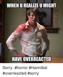 Hannibal Meme - when u realize u might have overreacted sorry horror hannibal