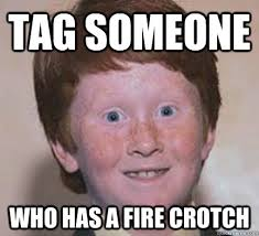 Tag Someone Who Memes - tag someone who has a fire crotch over confident ginger quickmeme