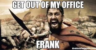 Frank Meme - get out of my office frank meme sparta leonidas 24765 memeshappen