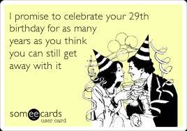29th Birthday Meme - i promise to celebrate your 29th birthday for as many years as you
