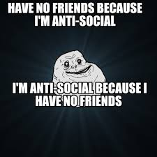 No Friends Meme - meme creator have no friends because i m anti social i m anti