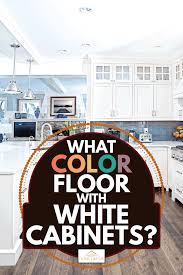 what floor goes best with white cabinets what color floor with white cabinets home decor bliss