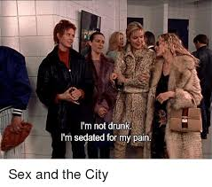 Sex And The City Meme - i m not drunk i m sedated for my pain sex and the city drunk