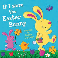 easter bunny books if i were the easter bunny illustrated by louise gardner by louise