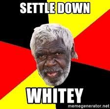 Settle Down Meme - settle down whitey aboriginal meme generator