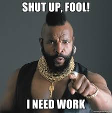 Meme Shut Up - post 57238 mr t shut up fool i need work sguj recruiting news and