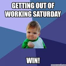 Working On Saturday Meme - out of working saturday