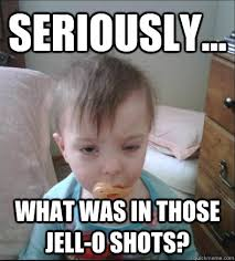 Shots Meme - seriously what was in those jell o shots party toddler