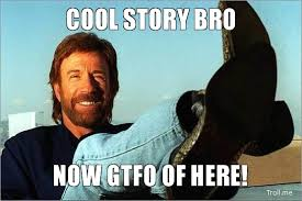 Cool Story Bro Meme - cool story bro now gtfo of here the regular guy nyc
