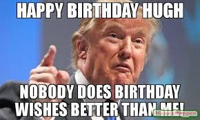 Birthday Wishes Meme - happy birthday hugh nobody does birthday wishes better than me meme