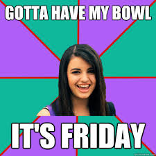 Rebecca Black Meme - gotta have my bowl it s friday rebecca black quickmeme