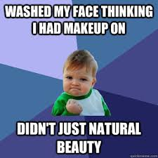Natural Beauty Meme - washed my face thinking i had makeup on didn t just natural beauty