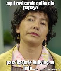 No Al Bullying Memes - aqui revisando quin di papaya para hacerle bullying no joda