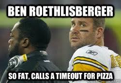 Ben Roethlisberger Meme - ben roethlisberger so fat calls a timeout for pizza fat ben