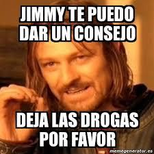 Memes Jimmy - meme boromir jimmy te puedo dar un consejo deja las drogas por