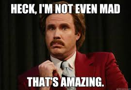 heck i m not even mad that s amazing impressed ron burgundy