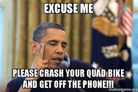 Get Off Your Phone Meme - excuse me please crash your quad bike and get off the phone