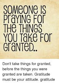 Gratitude Meme - someone is praying for the things you take for granted don t take
